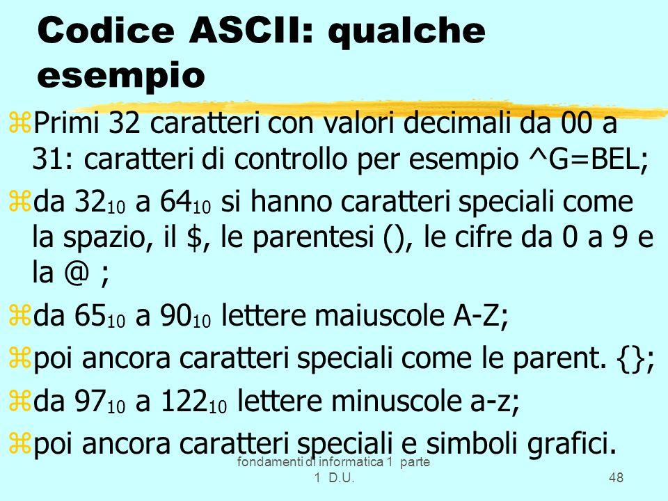fondamenti di informatica 1 parte 1 D.U.48 Codice ASCII: qualche esempio zPrimi 32 caratteri con valori decimali da 00 a 31: caratteri di controllo pe