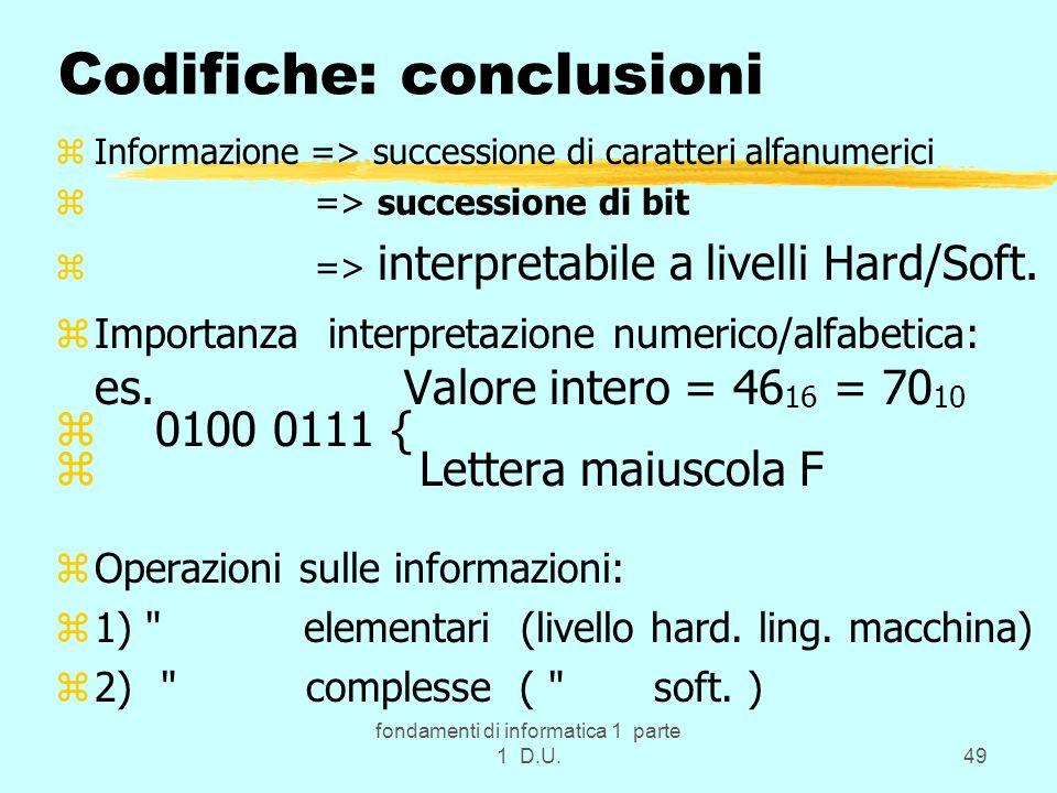 fondamenti di informatica 1 parte 1 D.U.49 Codifiche: conclusioni zInformazione => successione di caratteri alfanumerici z => successione di bit z =>