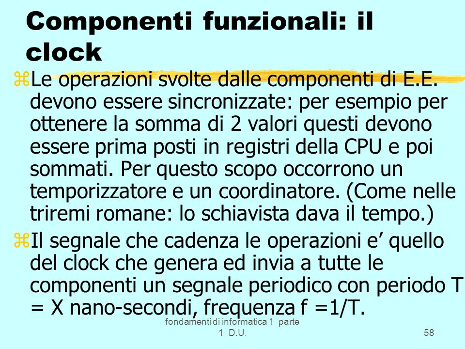 fondamenti di informatica 1 parte 1 D.U.58 Componenti funzionali: il clock zLe operazioni svolte dalle componenti di E.E. devono essere sincronizzate: