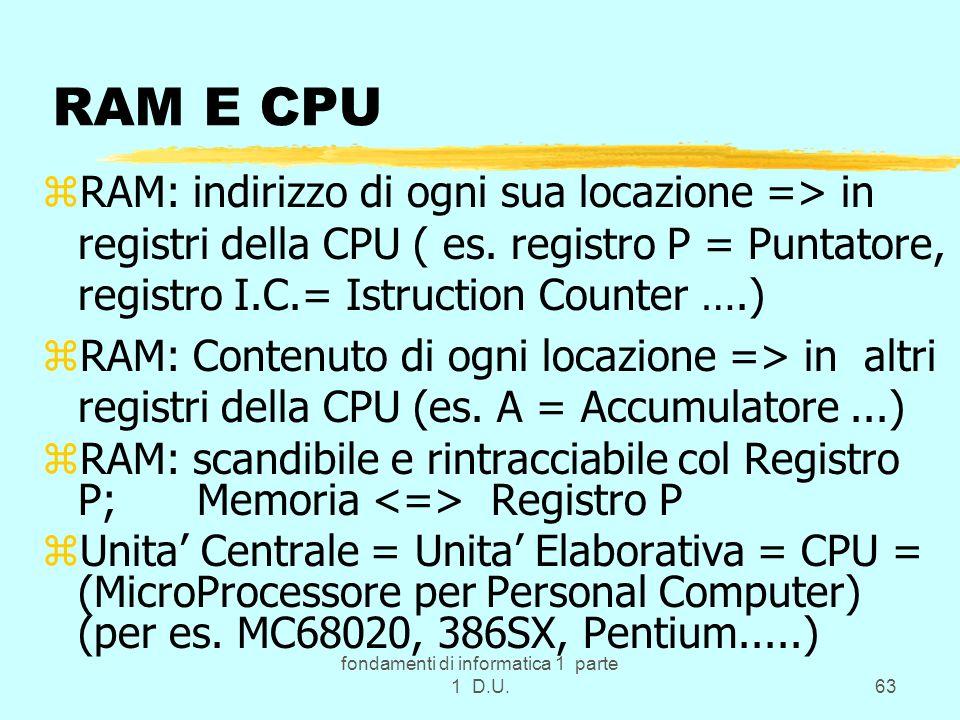 fondamenti di informatica 1 parte 1 D.U.63 RAM E CPU zRAM: indirizzo di ogni sua locazione => in registri della CPU ( es. registro P = Puntatore, regi