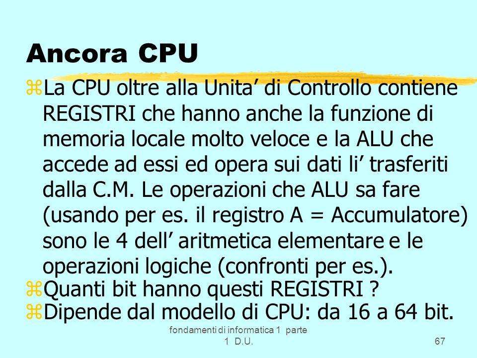 fondamenti di informatica 1 parte 1 D.U.67 Ancora CPU zLa CPU oltre alla Unita di Controllo contiene REGISTRI che hanno anche la funzione di memoria l
