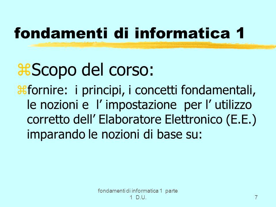 fondamenti di informatica 1 parte 1 D.U.7 fondamenti di informatica 1 zScopo del corso: zfornire: i principi, i concetti fondamentali, le nozioni e l