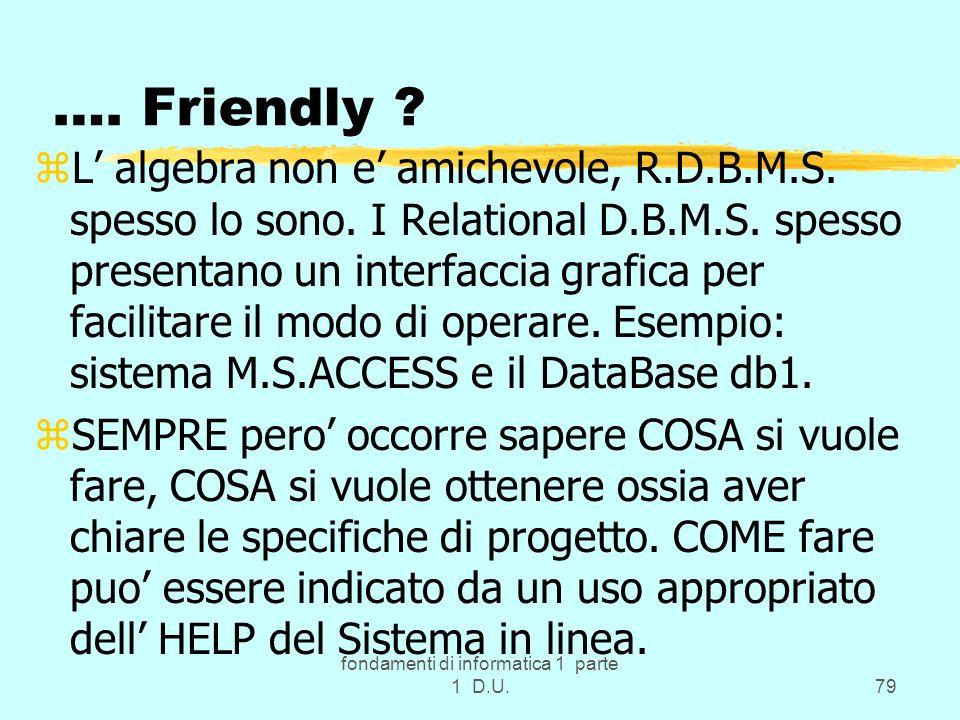 fondamenti di informatica 1 parte 1 D.U.79 …. Friendly ? zL algebra non e amichevole, R.D.B.M.S. spesso lo sono. I Relational D.B.M.S. spesso presenta