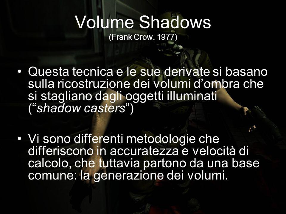 Volume Shadows (Frank Crow, 1977) Questa tecnica e le sue derivate si basano sulla ricostruzione dei volumi dombra che si stagliano dagli oggetti illuminati (shadow casters) Vi sono differenti metodologie che differiscono in accuratezza e velocità di calcolo, che tuttavia partono da una base comune: la generazione dei volumi.