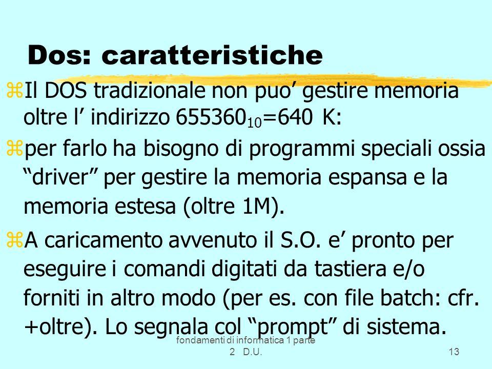 fondamenti di informatica 1 parte 2 D.U.13 Dos: caratteristiche zIl DOS tradizionale non puo gestire memoria oltre l indirizzo 655360 10 =640 K: zper