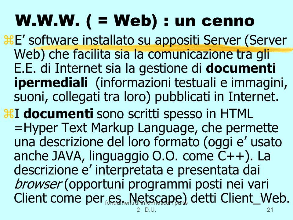 fondamenti di informatica 1 parte 2 D.U.21 W.W.W. ( = Web) : un cenno zE software installato su appositi Server (Server Web) che facilita sia la comun