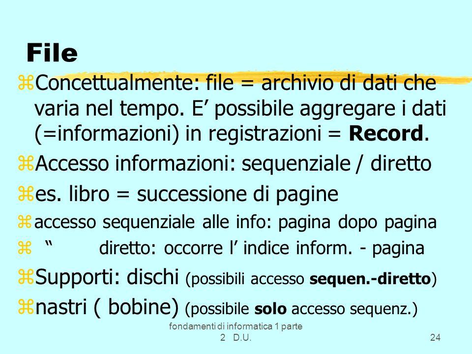 fondamenti di informatica 1 parte 2 D.U.24 File zConcettualmente: file = archivio di dati che varia nel tempo. E possibile aggregare i dati (=informaz