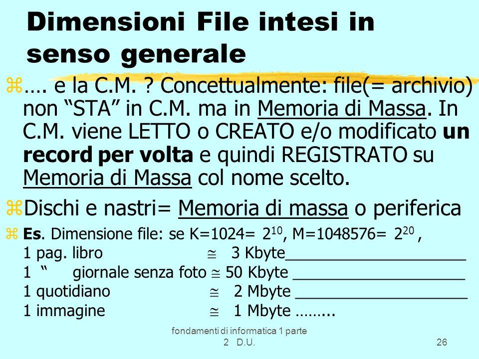 fondamenti di informatica 1 parte 2 D.U.26 Dimensioni File intesi in senso generale z…. e la C.M. ? Concettualmente: file(= archivio) non STA in C.M.
