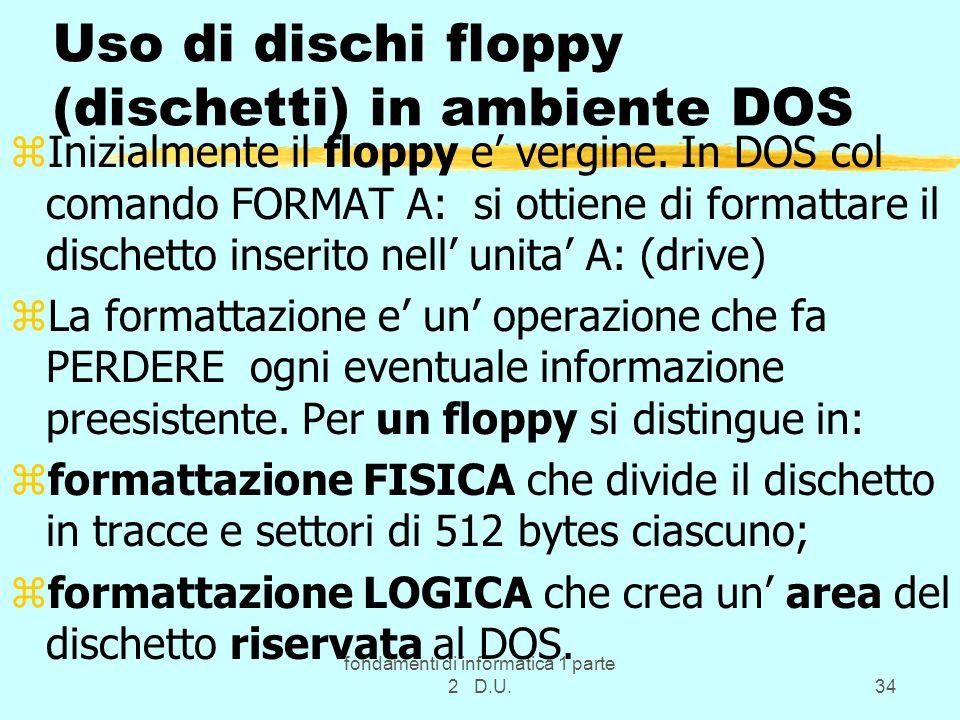 fondamenti di informatica 1 parte 2 D.U.34 Uso di dischi floppy (dischetti) in ambiente DOS zInizialmente il floppy e vergine. In DOS col comando FORM