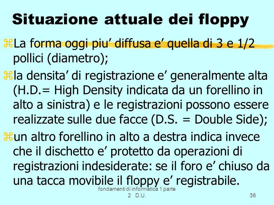 fondamenti di informatica 1 parte 2 D.U.36 Situazione attuale dei floppy zLa forma oggi piu diffusa e quella di 3 e 1/2 pollici (diametro); zla densit