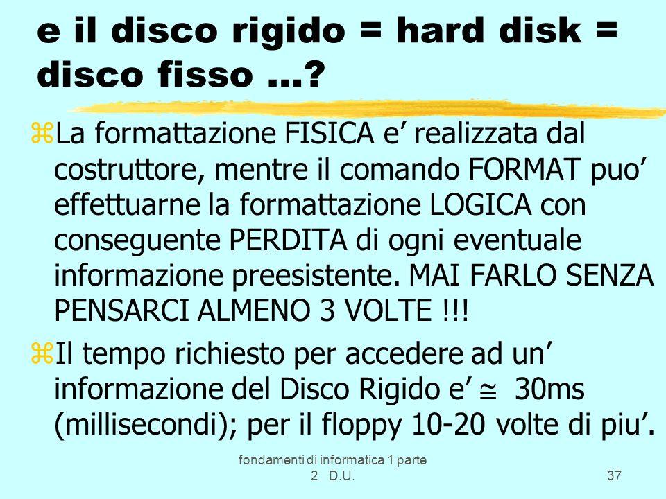 fondamenti di informatica 1 parte 2 D.U.37 e il disco rigido = hard disk = disco fisso …? zLa formattazione FISICA e realizzata dal costruttore, mentr
