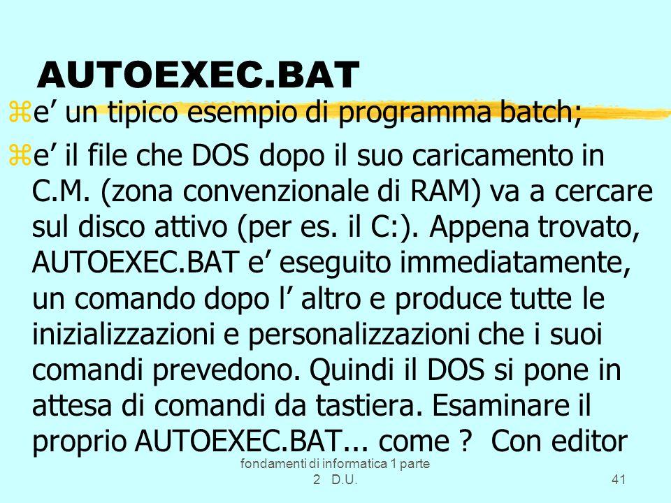 fondamenti di informatica 1 parte 2 D.U.41 AUTOEXEC.BAT ze un tipico esempio di programma batch; ze il file che DOS dopo il suo caricamento in C.M. (z
