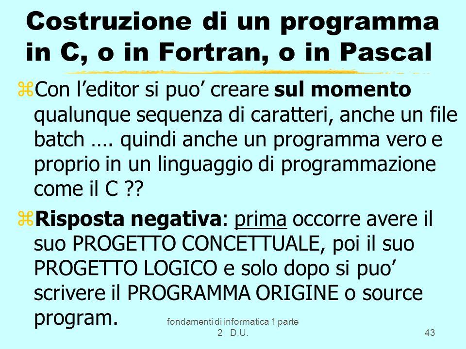 fondamenti di informatica 1 parte 2 D.U.43 Costruzione di un programma in C, o in Fortran, o in Pascal zCon leditor si puo creare sul momento qualunqu