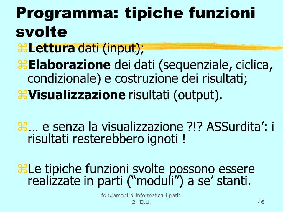 fondamenti di informatica 1 parte 2 D.U.46 Programma: tipiche funzioni svolte zLettura dati (input); zElaborazione dei dati (sequenziale, ciclica, con