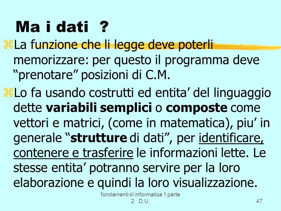 fondamenti di informatica 1 parte 2 D.U.47 Ma i dati ? zLa funzione che li legge deve poterli memorizzare: per questo il programma deve prenotare posi