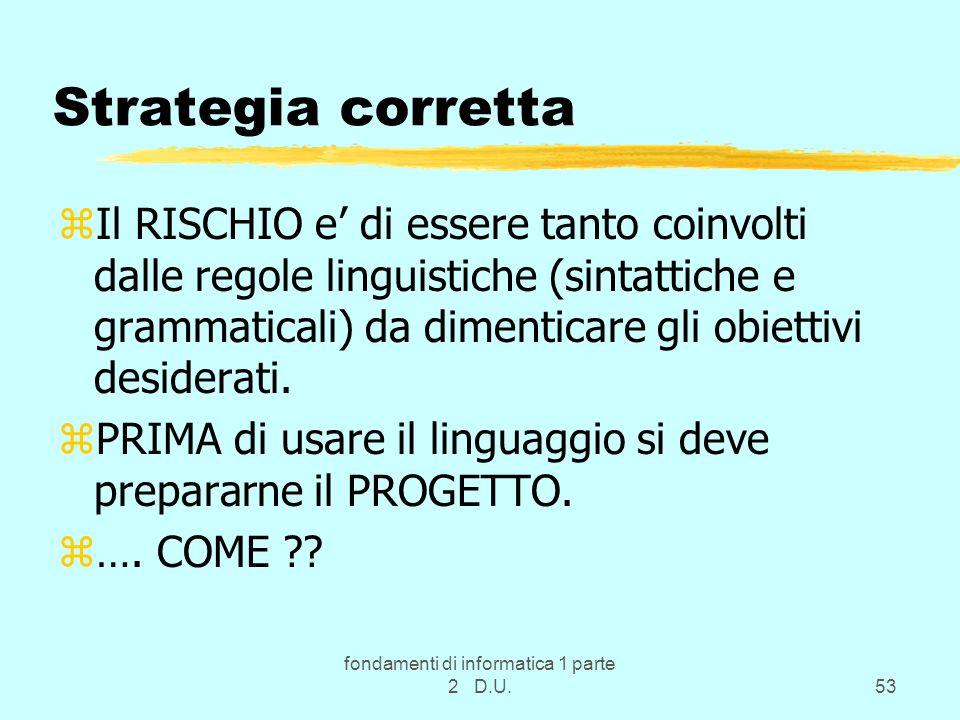 fondamenti di informatica 1 parte 2 D.U.53 Strategia corretta zIl RISCHIO e di essere tanto coinvolti dalle regole linguistiche (sintattiche e grammat