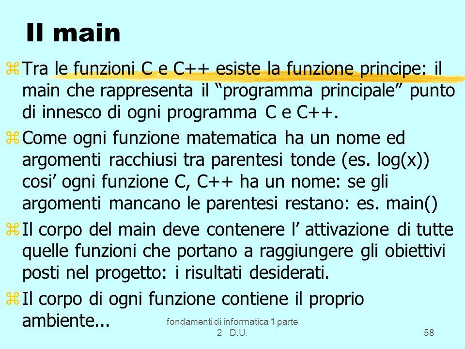 fondamenti di informatica 1 parte 2 D.U.58 Il main zTra le funzioni C e C++ esiste la funzione principe: il main che rappresenta il programma principa