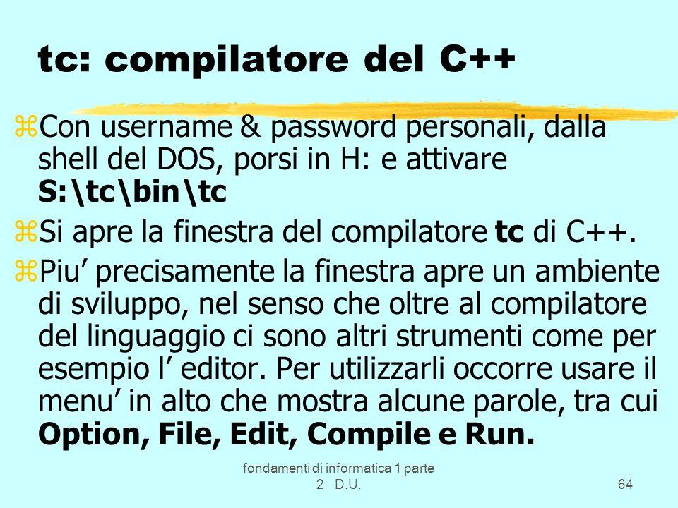 fondamenti di informatica 1 parte 2 D.U.64 tc: compilatore del C++ zCon username & password personali, dalla shell del DOS, porsi in H: e attivare S:\