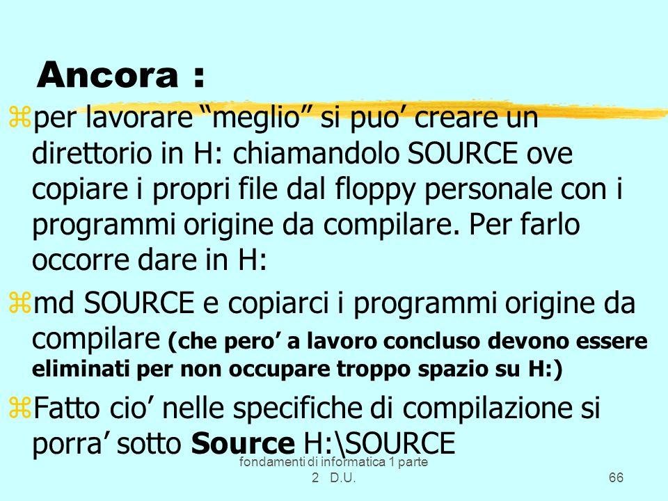 fondamenti di informatica 1 parte 2 D.U.66 Ancora : zper lavorare meglio si puo creare un direttorio in H: chiamandolo SOURCE ove copiare i propri fil