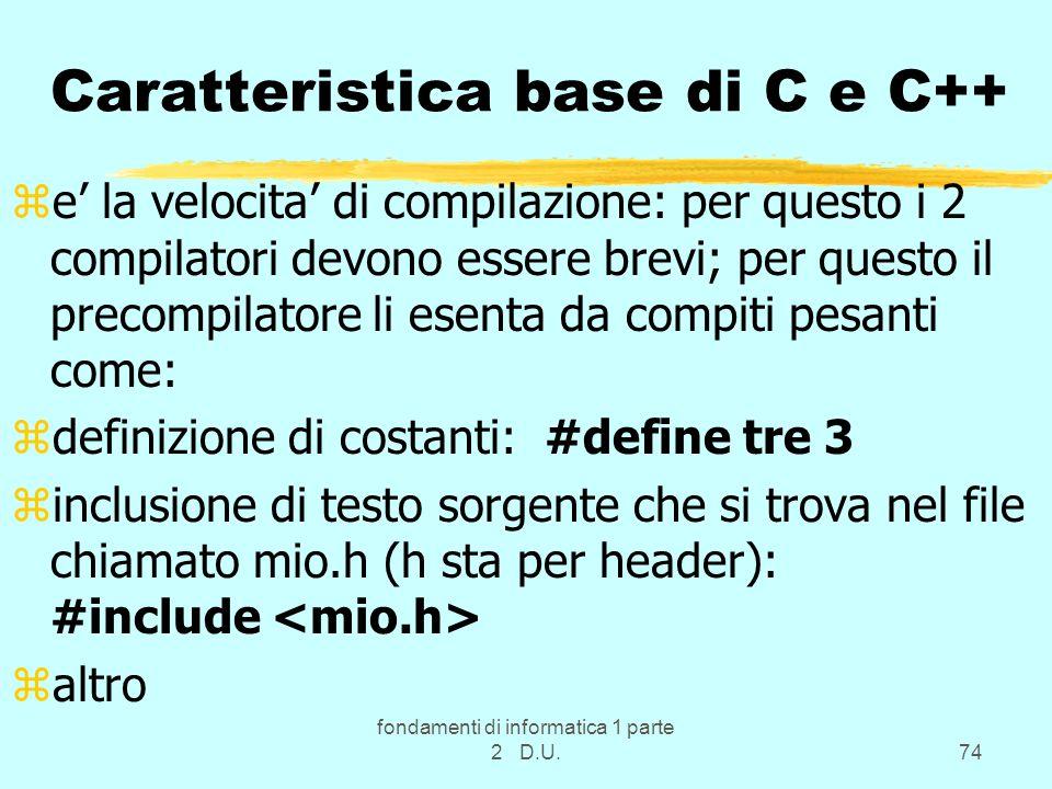 fondamenti di informatica 1 parte 2 D.U.74 Caratteristica base di C e C++ ze la velocita di compilazione: per questo i 2 compilatori devono essere bre