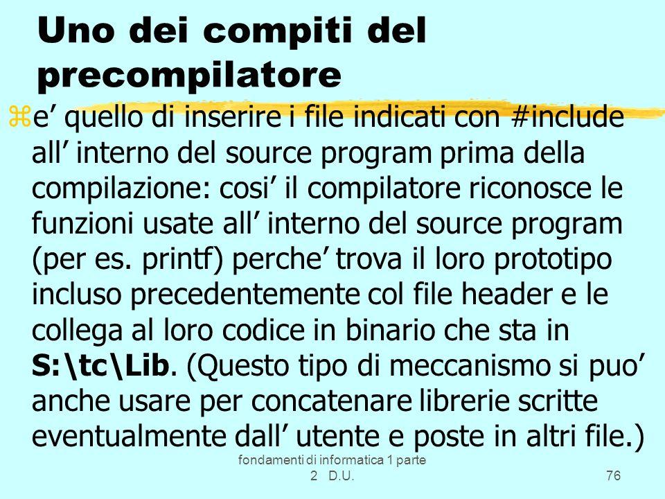 fondamenti di informatica 1 parte 2 D.U.76 Uno dei compiti del precompilatore ze quello di inserire i file indicati con #include all interno del sourc