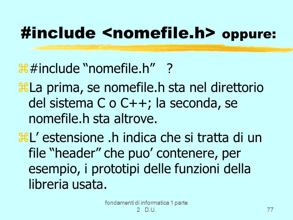 fondamenti di informatica 1 parte 2 D.U.77 #include oppure: z#include nomefile.h ? zLa prima, se nomefile.h sta nel direttorio del sistema C o C++; la