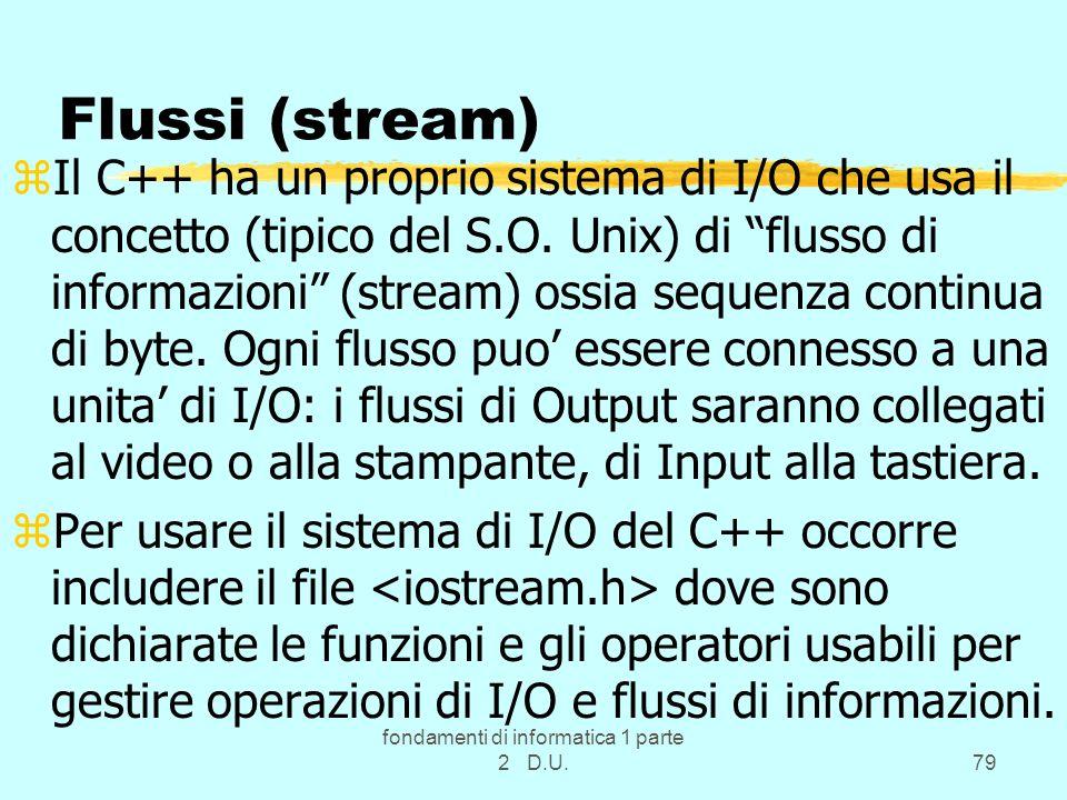fondamenti di informatica 1 parte 2 D.U.79 Flussi (stream) zIl C++ ha un proprio sistema di I/O che usa il concetto (tipico del S.O. Unix) di flusso d