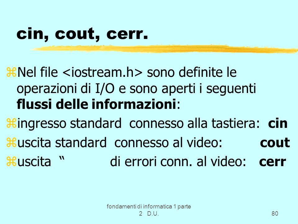fondamenti di informatica 1 parte 2 D.U.80 cin, cout, cerr. zNel file sono definite le operazioni di I/O e sono aperti i seguenti flussi delle informa