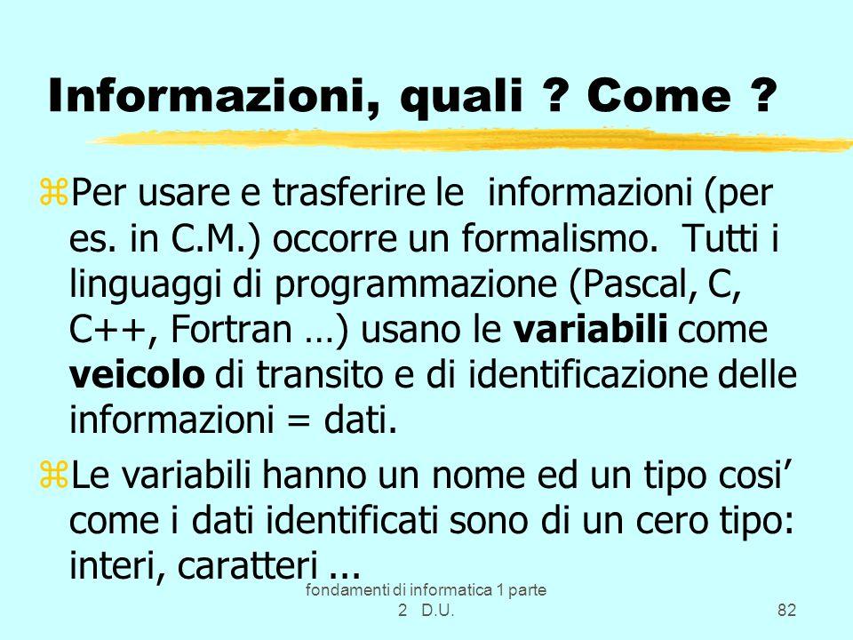 fondamenti di informatica 1 parte 2 D.U.82 Informazioni, quali ? Come ? zPer usare e trasferire le informazioni (per es. in C.M.) occorre un formalism