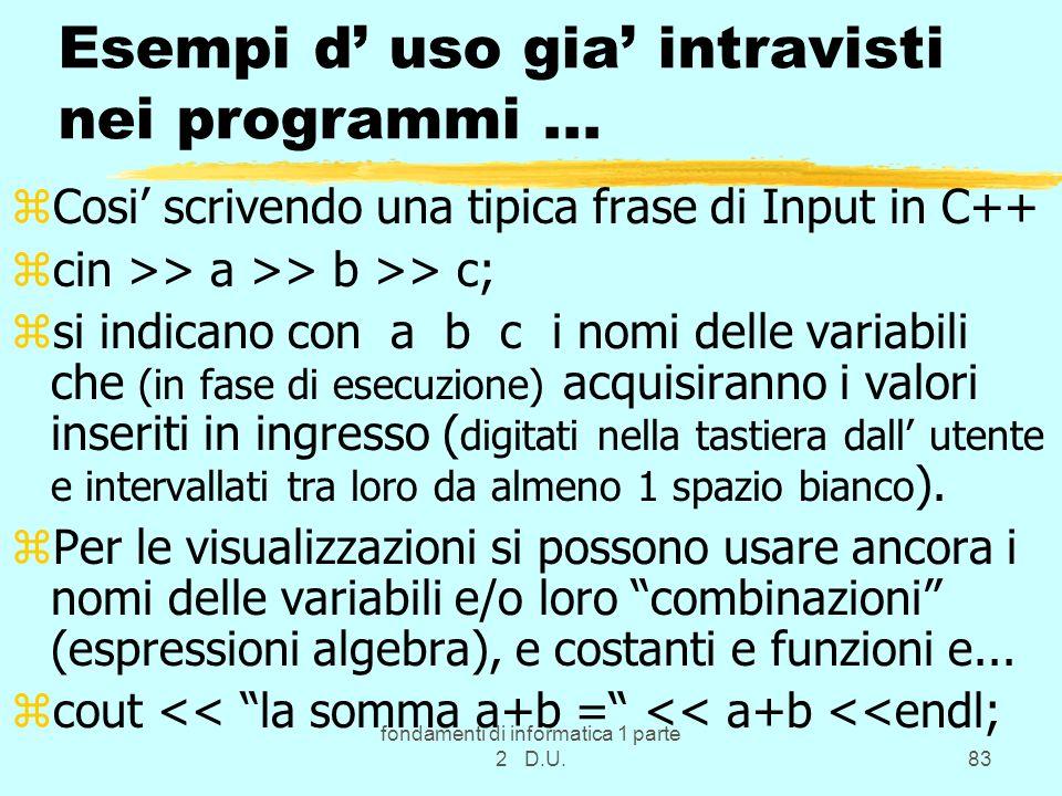 fondamenti di informatica 1 parte 2 D.U.83 Esempi d uso gia intravisti nei programmi... zCosi scrivendo una tipica frase di Input in C++ zcin >> a >>