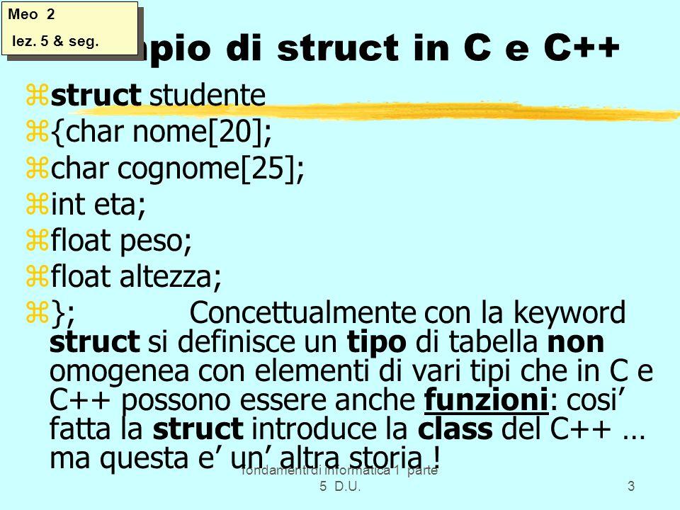 fondamenti di informatica 1 parte 5 D.U.3 Esempio di struct in C e C++ zstruct studente z{char nome[20]; zchar cognome[25]; zint eta; zfloat peso; zfloat altezza; z}; Concettualmente con la keyword struct si definisce un tipo di tabella non omogenea con elementi di vari tipi che in C e C++ possono essere anche funzioni: cosi fatta la struct introduce la class del C++ … ma questa e un altra storia .
