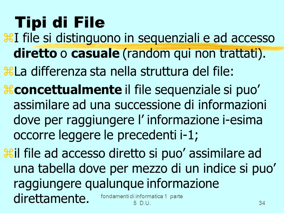 fondamenti di informatica 1 parte 5 D.U.34 Tipi di File zI file si distinguono in sequenziali e ad accesso diretto o casuale (random qui non trattati).