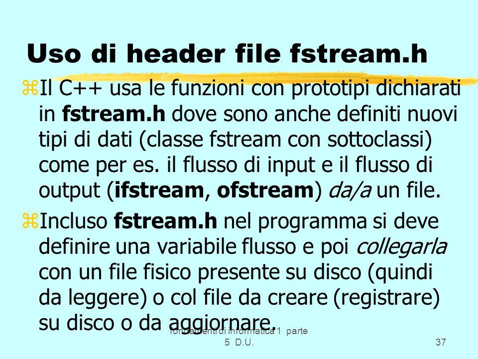 fondamenti di informatica 1 parte 5 D.U.37 Uso di header file fstream.h zIl C++ usa le funzioni con prototipi dichiarati in fstream.h dove sono anche definiti nuovi tipi di dati (classe fstream con sottoclassi) come per es.