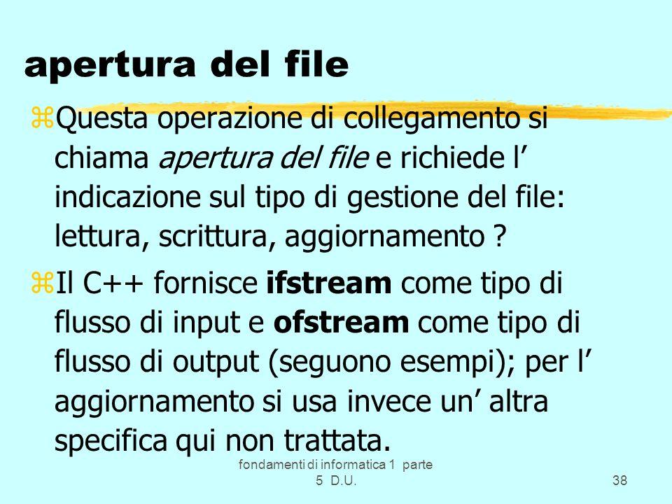 fondamenti di informatica 1 parte 5 D.U.38 apertura del file zQuesta operazione di collegamento si chiama apertura del file e richiede l indicazione sul tipo di gestione del file: lettura, scrittura, aggiornamento .