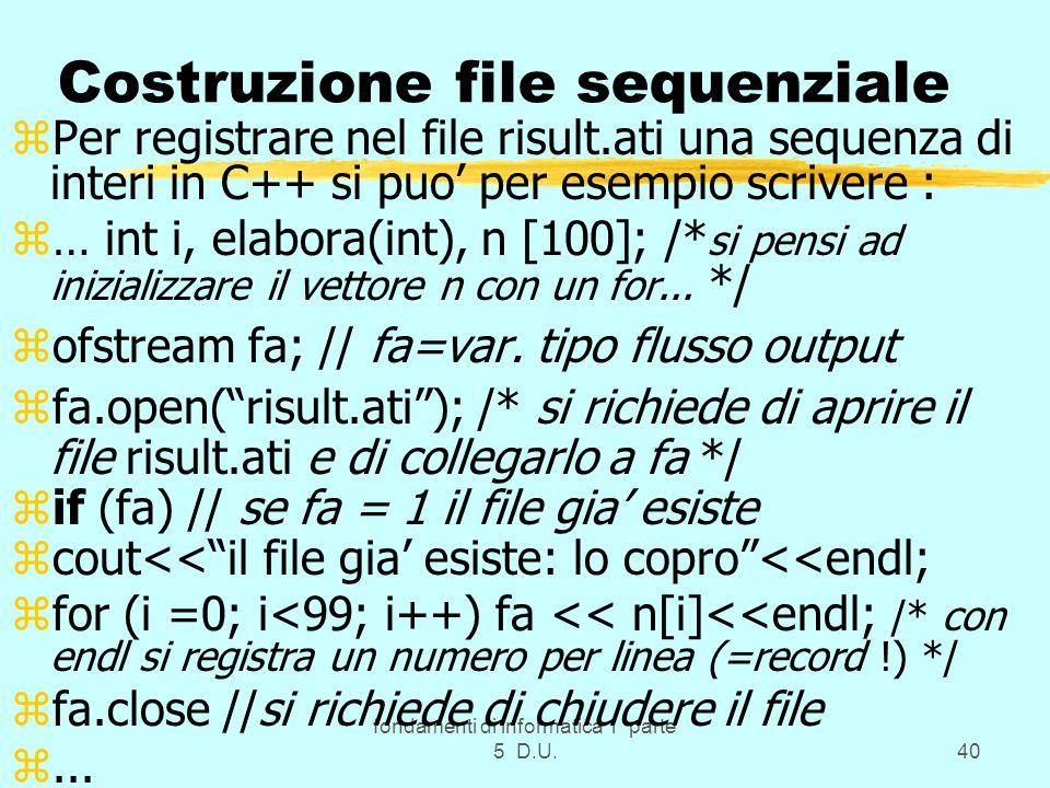 fondamenti di informatica 1 parte 5 D.U.40 Costruzione file sequenziale zPer registrare nel file risult.ati una sequenza di interi in C++ si puo per esempio scrivere : z… int i, elabora(int), n [100]; /* si pensi ad inizializzare il vettore n con un for...