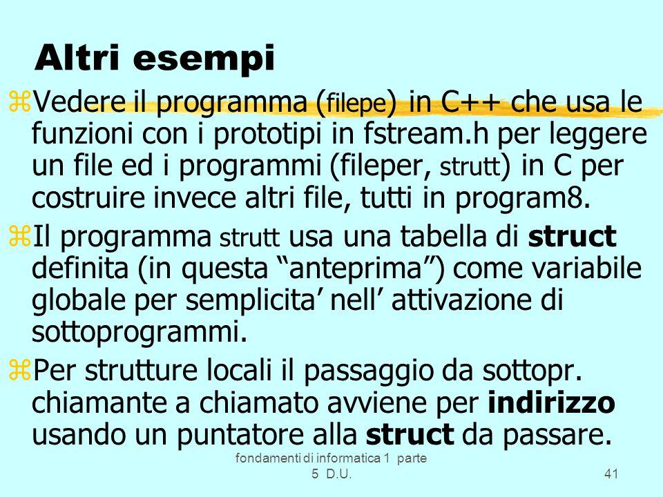 fondamenti di informatica 1 parte 5 D.U.41 Altri esempi zVedere il programma ( filepe ) in C++ che usa le funzioni con i prototipi in fstream.h per leggere un file ed i programmi (fileper, strutt ) in C per costruire invece altri file, tutti in program8.
