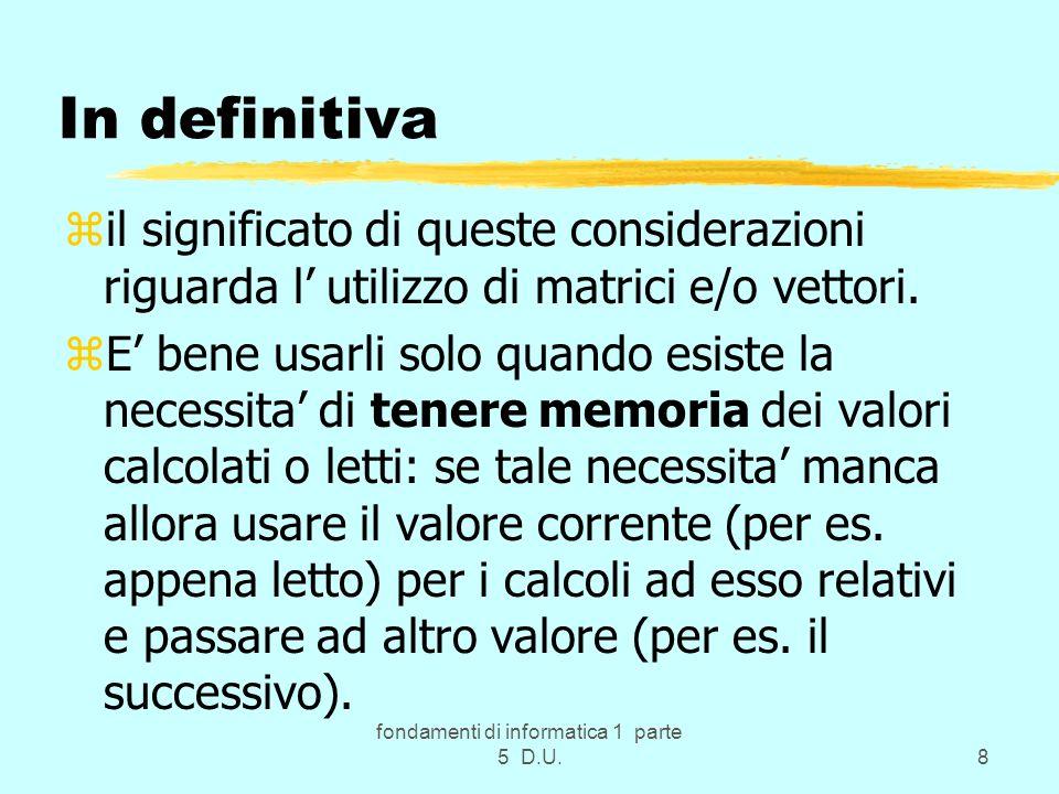 fondamenti di informatica 1 parte 5 D.U.8 In definitiva zil significato di queste considerazioni riguarda l utilizzo di matrici e/o vettori.