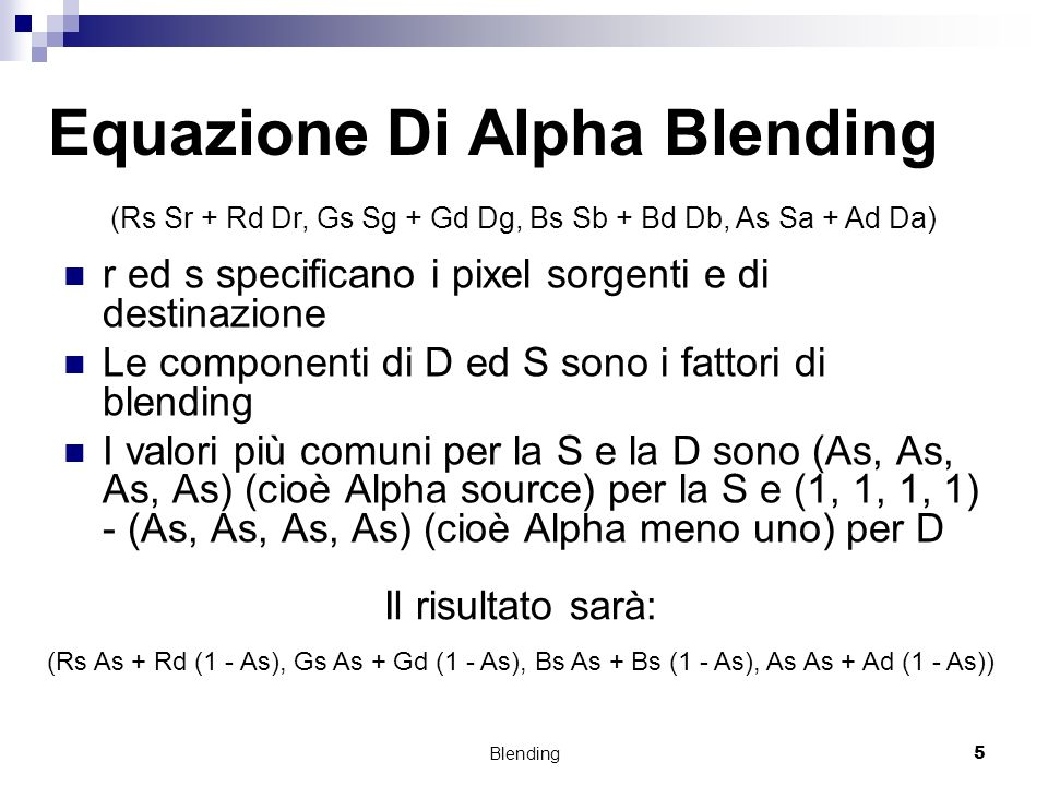 Blending5 Equazione Di Alpha Blending r ed s specificano i pixel sorgenti e di destinazione Le componenti di D ed S sono i fattori di blending I valori più comuni per la S e la D sono (As, As, As, As) (cioè Alpha source) per la S e (1, 1, 1, 1) - (As, As, As, As) (cioè Alpha meno uno) per D (Rs Sr + Rd Dr, Gs Sg + Gd Dg, Bs Sb + Bd Db, As Sa + Ad Da) Il risultato sarà: (Rs As + Rd (1 - As), Gs As + Gd (1 - As), Bs As + Bs (1 - As), As As + Ad (1 - As))