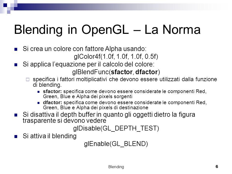 Blending6 Blending in OpenGL – La Norma Si crea un colore con fattore Alpha usando: glColor4f(1.0f, 1.0f, 1.0f, 0.5f) Si applica lequazione per il cal