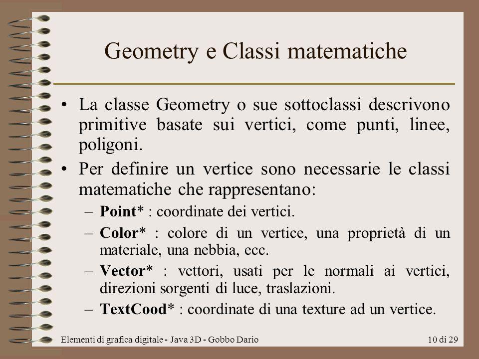 Elementi di grafica digitale - Java 3D - Gobbo Dario10 di 29 Geometry e Classi matematiche La classe Geometry o sue sottoclassi descrivono primitive b