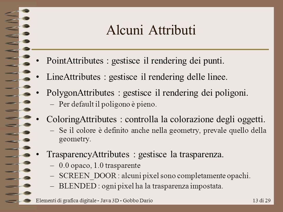 Elementi di grafica digitale - Java 3D - Gobbo Dario13 di 29 Alcuni Attributi PointAttributes : gestisce il rendering dei punti. LineAttributes : gest
