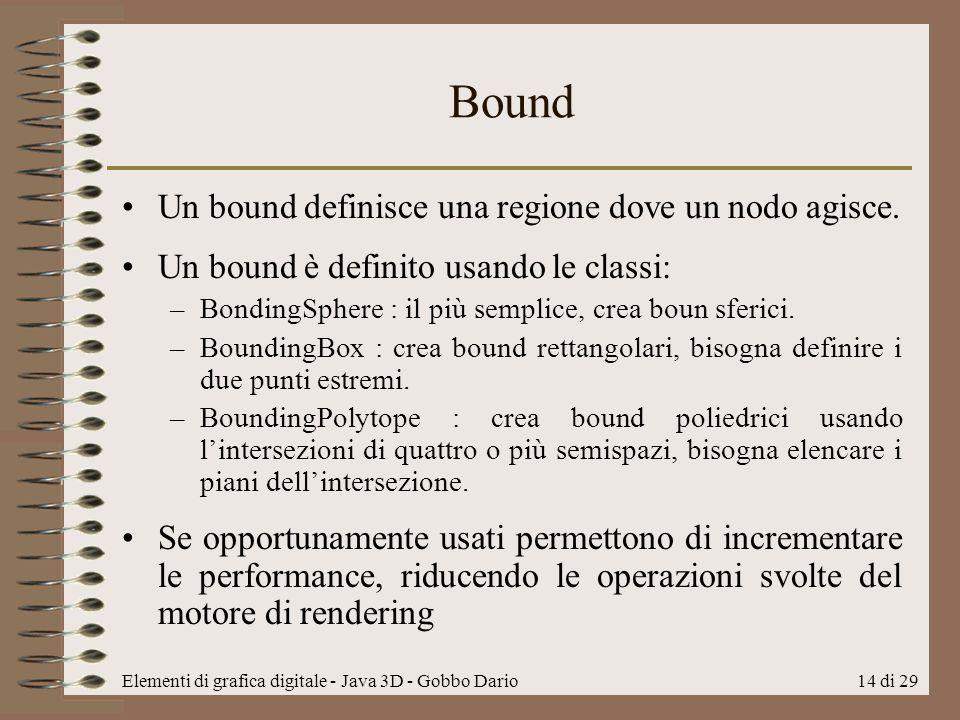 Elementi di grafica digitale - Java 3D - Gobbo Dario14 di 29 Bound Un bound definisce una regione dove un nodo agisce. Un bound è definito usando le c