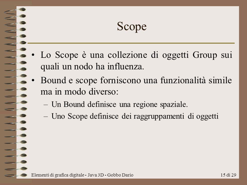 Elementi di grafica digitale - Java 3D - Gobbo Dario15 di 29 Scope Lo Scope è una collezione di oggetti Group sui quali un nodo ha influenza. Bound e