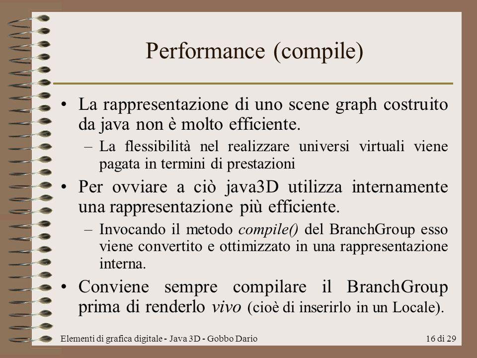 Elementi di grafica digitale - Java 3D - Gobbo Dario16 di 29 Performance (compile) La rappresentazione di uno scene graph costruito da java non è molt