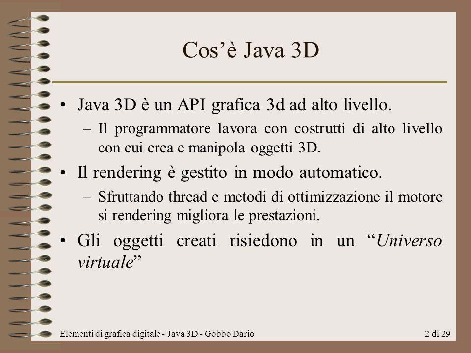 Elementi di grafica digitale - Java 3D - Gobbo Dario3 di 29 Package Il core –La libreria fornisce oltre 100 classi presenti nel package javax.media.j3d Utility –Oltre al core sono presenti altri package tra cui com.sun.j3d.utils.