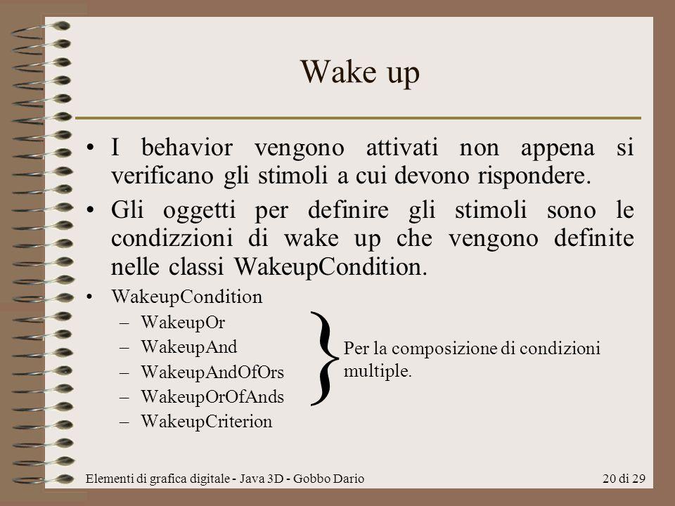 Elementi di grafica digitale - Java 3D - Gobbo Dario20 di 29 Wake up I behavior vengono attivati non appena si verificano gli stimoli a cui devono ris