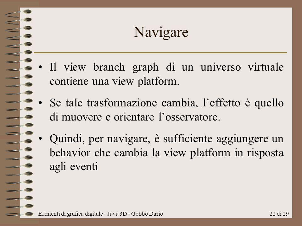 Elementi di grafica digitale - Java 3D - Gobbo Dario22 di 29 Navigare Il view branch graph di un universo virtuale contiene una view platform. Se tale