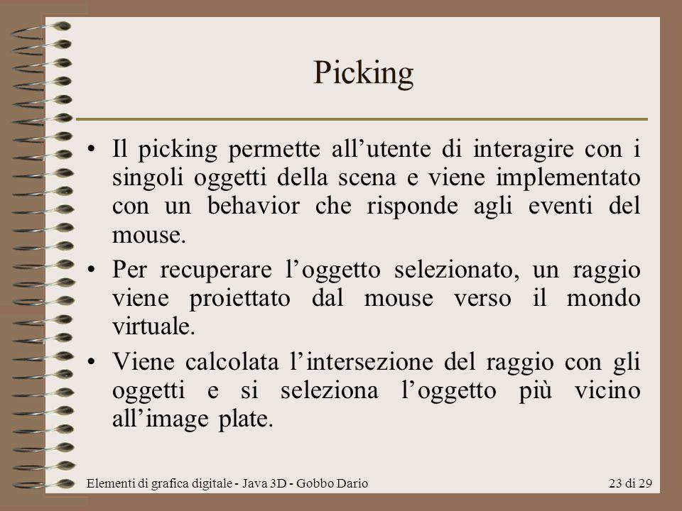 Elementi di grafica digitale - Java 3D - Gobbo Dario23 di 29 Picking Il picking permette allutente di interagire con i singoli oggetti della scena e v