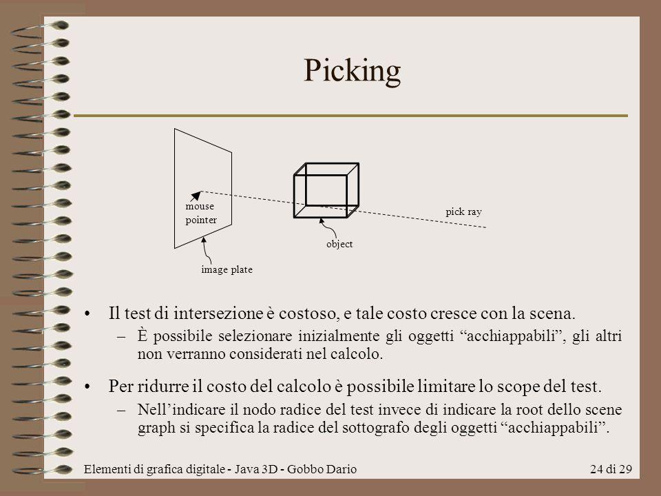 Elementi di grafica digitale - Java 3D - Gobbo Dario24 di 29 Picking Il test di intersezione è costoso, e tale costo cresce con la scena. –È possibile