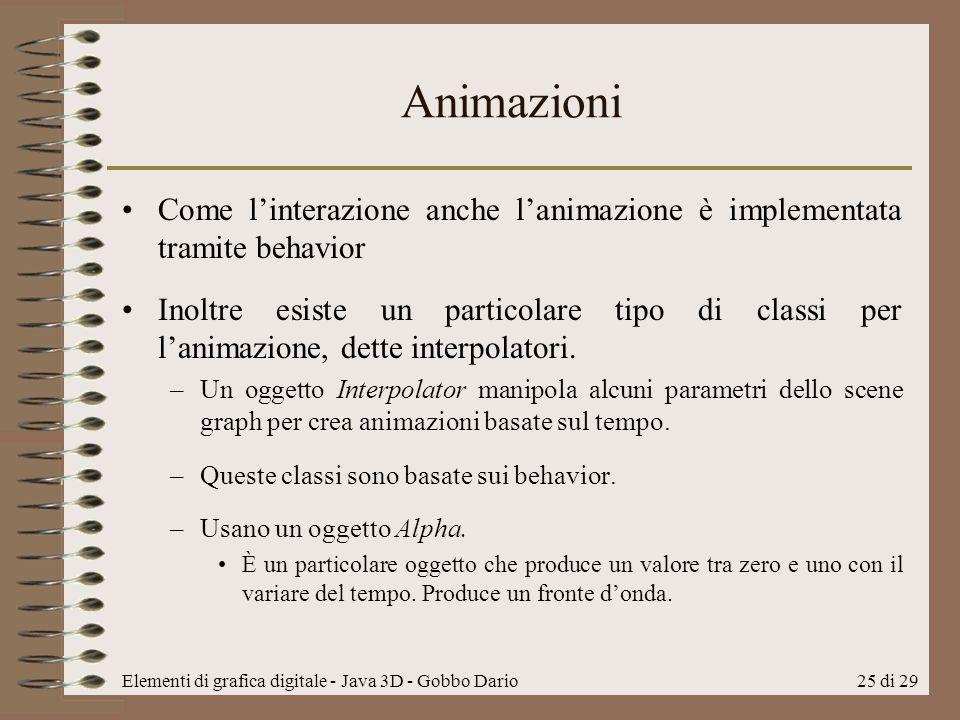 Elementi di grafica digitale - Java 3D - Gobbo Dario25 di 29 Animazioni Come linterazione anche lanimazione è implementata tramite behavior Inoltre es